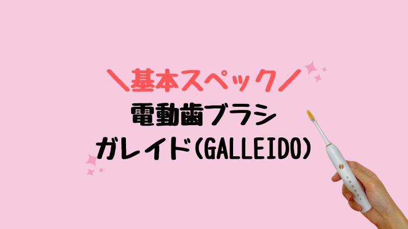 """【電動歯ブラシ】ガレイド(GALLEIDO)の""""基本スペック"""""""
