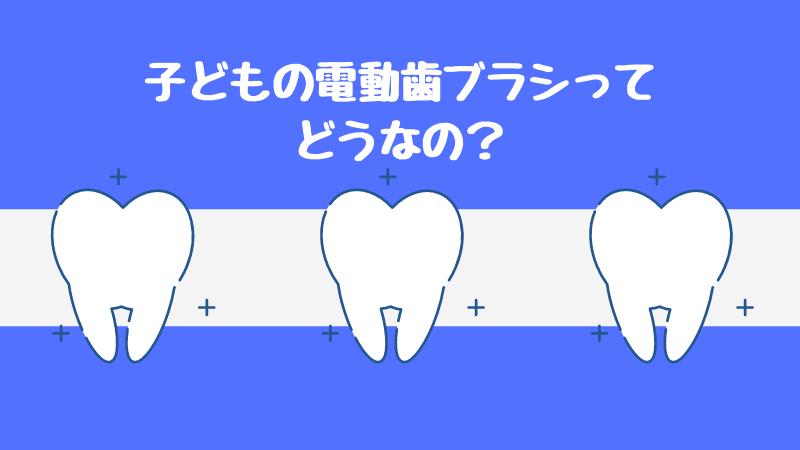 子どもの電動歯ブラシってどうなの?