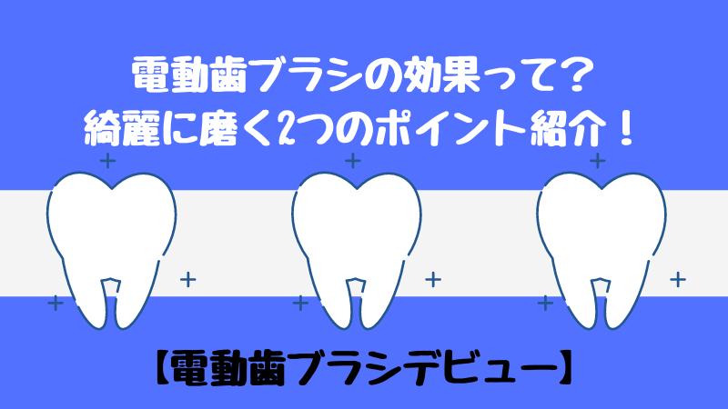 電動歯ブラシの効果って?綺麗に磨く2つのポイント紹介!【電動歯ブラシデビュー】