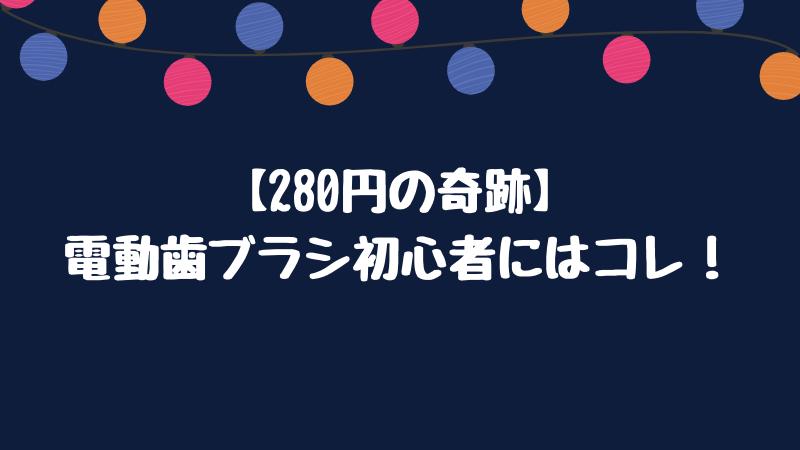 【280円の奇跡】電動歯ブラシ初心者にはコレ!