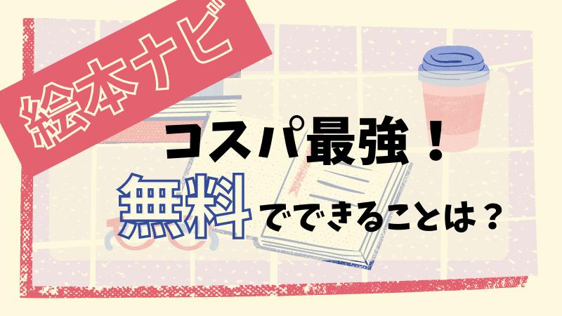 【絵本ナビ】は子どもの絵本選びに最適!無料でできることって?