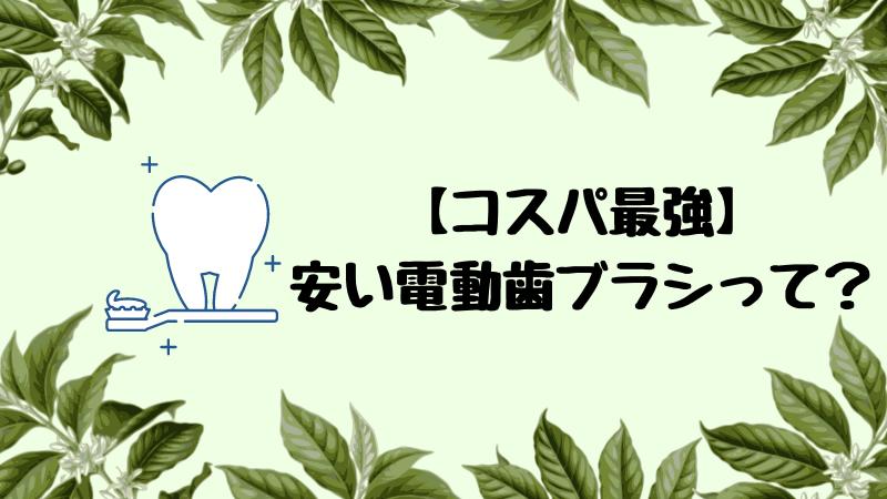 """【コスパ最強】安い電動歯ブラシって?""""初心者""""でもオススメアイテム"""